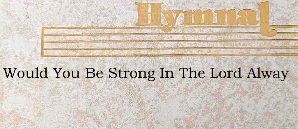 Would You Be Strong In The Lord Alway – Hymn Lyrics