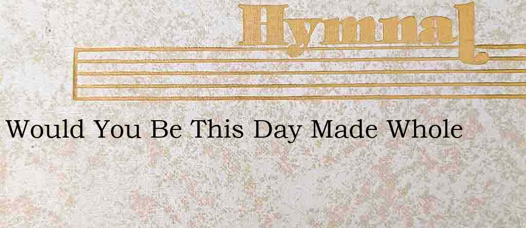 Would You Be This Day Made Whole – Hymn Lyrics
