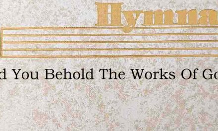 Would You Behold The Works Of God – Hymn Lyrics