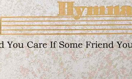 Would You Care If Some Friend You Have M – Hymn Lyrics