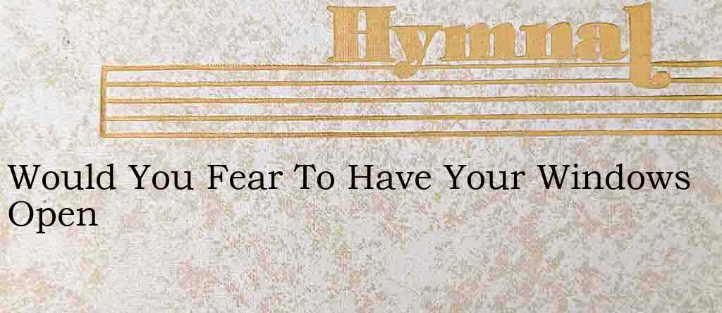 Would You Fear To Have Your Windows Open – Hymn Lyrics
