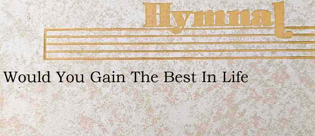 Would You Gain The Best In Life – Hymn Lyrics