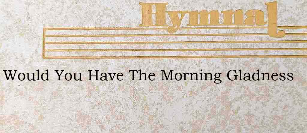 Would You Have The Morning Gladness – Hymn Lyrics