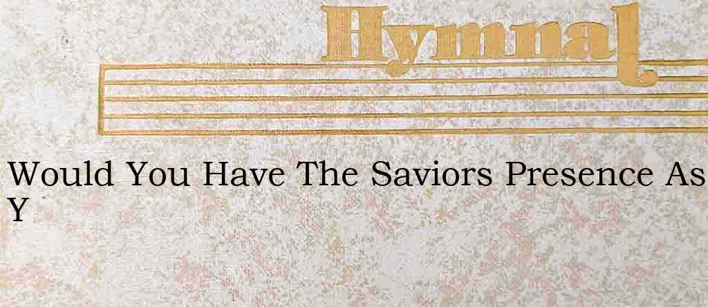 Would You Have The Saviors Presence As Y – Hymn Lyrics