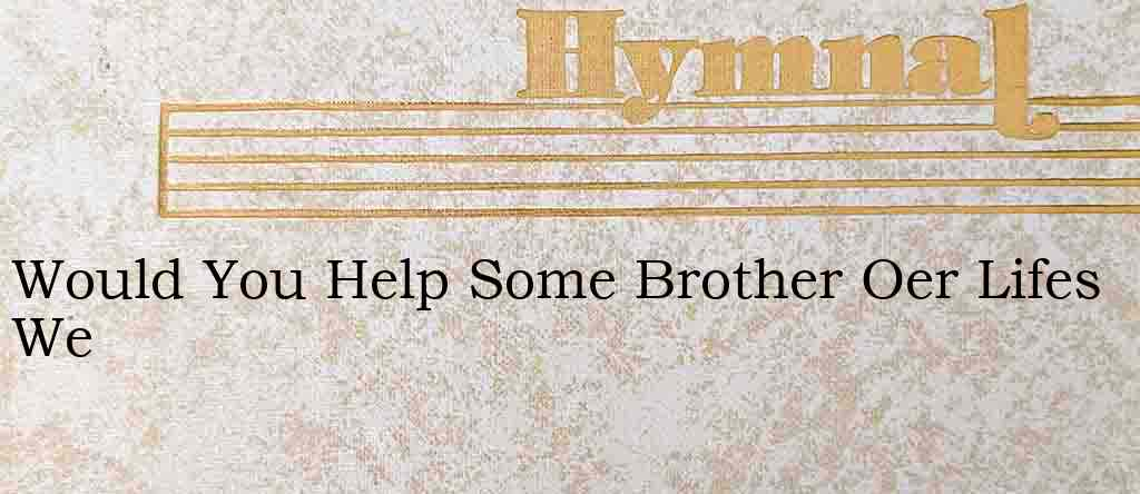 Would You Help Some Brother Oer Lifes We – Hymn Lyrics