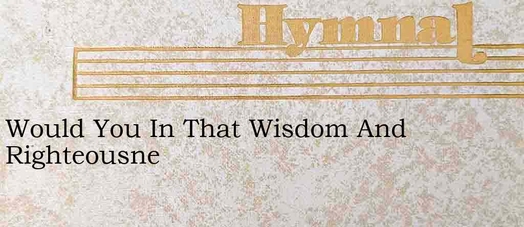 Would You In That Wisdom And Righteousne – Hymn Lyrics