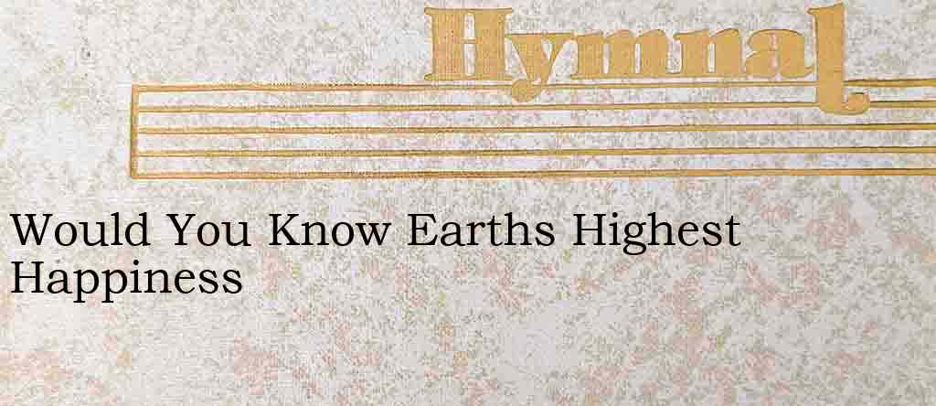 Would You Know Earths Highest Happiness – Hymn Lyrics