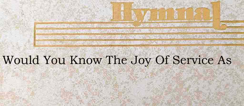 Would You Know The Joy Of Service As – Hymn Lyrics