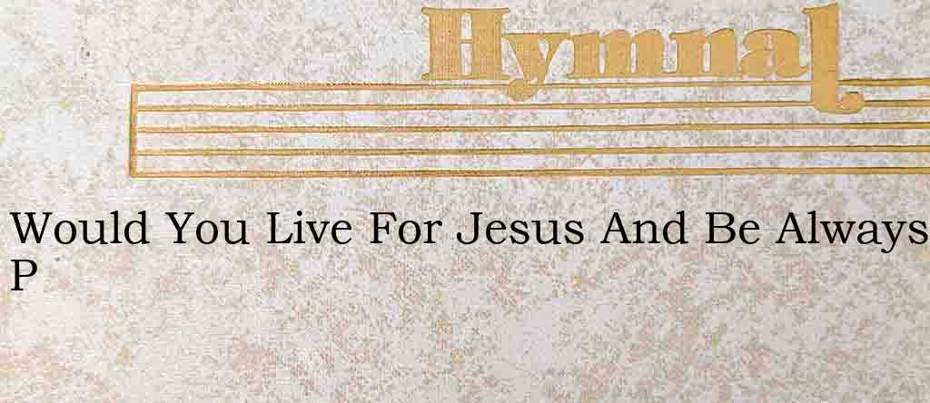 Would You Live For Jesus And Be Always P – Hymn Lyrics