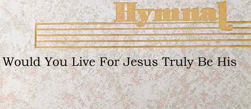 Would You Live For Jesus Truly Be His – Hymn Lyrics