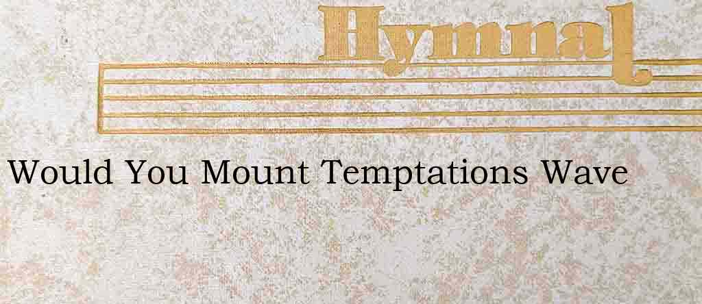 Would You Mount Temptations Wave – Hymn Lyrics