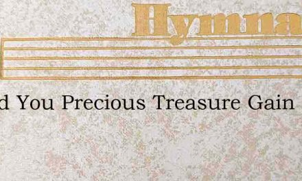 Would You Precious Treasure Gain – Hymn Lyrics