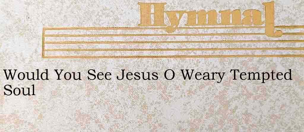 Would You See Jesus O Weary Tempted Soul – Hymn Lyrics
