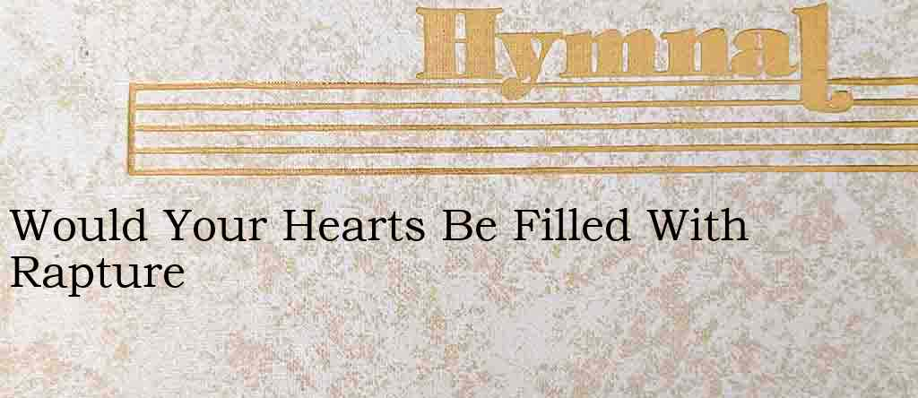 Would Your Hearts Be Filled With Rapture – Hymn Lyrics