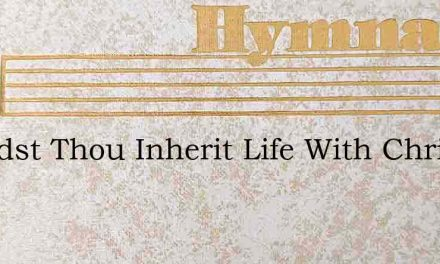 Wouldst Thou Inherit Life With Christ On – Hymn Lyrics