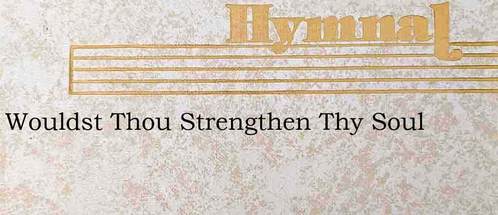 Wouldst Thou Strengthen Thy Soul – Hymn Lyrics