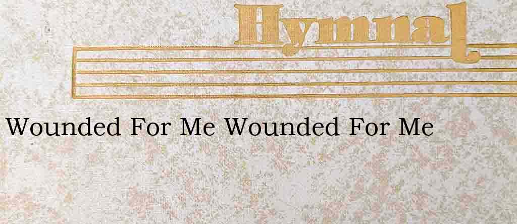 Wounded For Me Wounded For Me – Hymn Lyrics