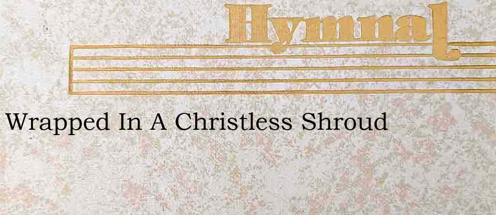 Wrapped In A Christless Shroud – Hymn Lyrics