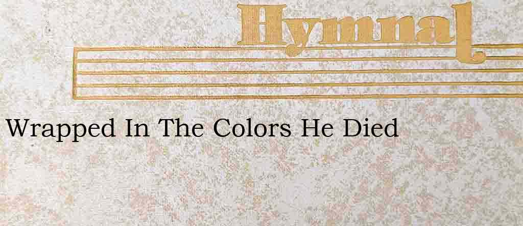 Wrapped In The Colors He Died – Hymn Lyrics