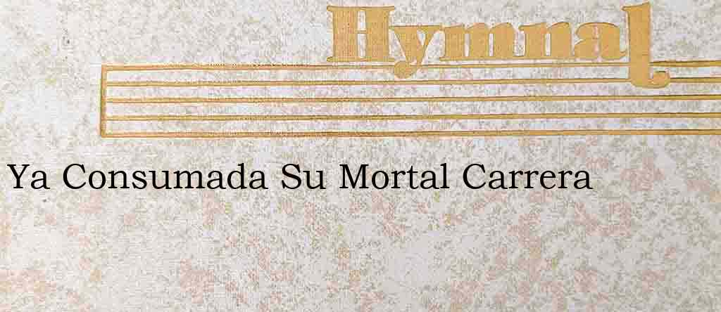 Ya Consumada Su Mortal Carrera – Hymn Lyrics