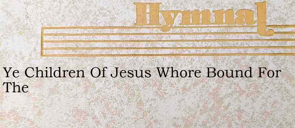 Ye Children Of Jesus Whore Bound For The – Hymn Lyrics