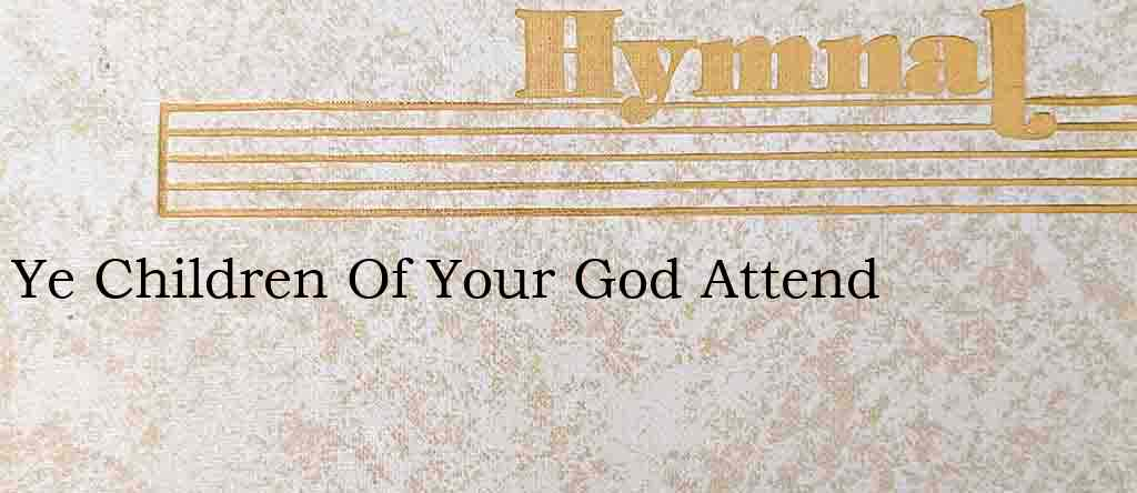 Ye Children Of Your God Attend – Hymn Lyrics