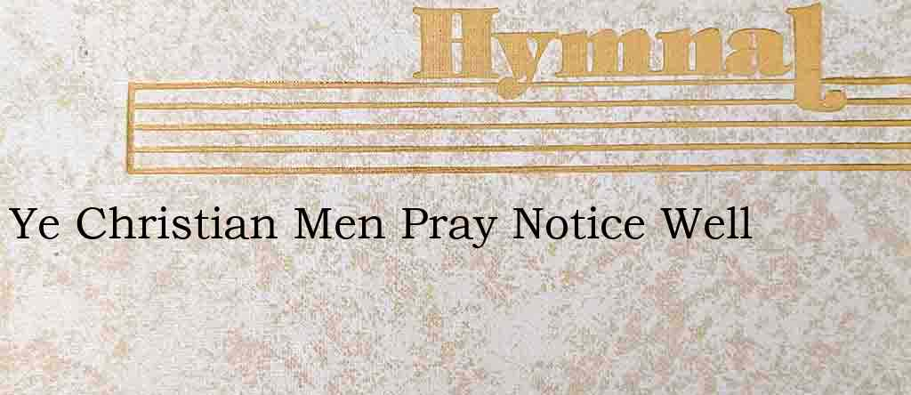 Ye Christian Men Pray Notice Well – Hymn Lyrics
