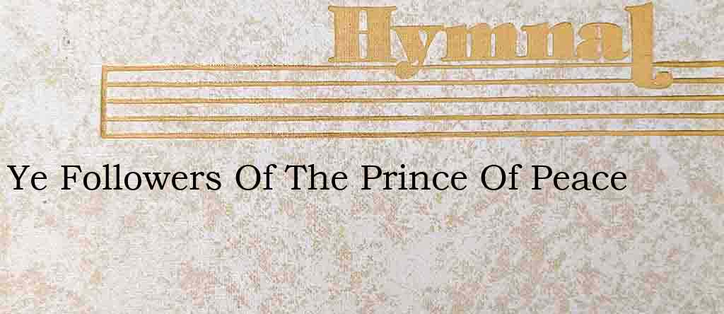 Ye Followers Of The Prince Of Peace – Hymn Lyrics