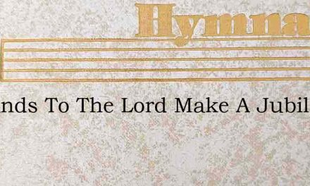 Ye Lands To The Lord Make A Jubilant Noi – Hymn Lyrics
