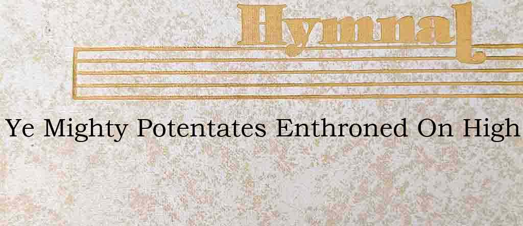 Ye Mighty Potentates Enthroned On High – Hymn Lyrics