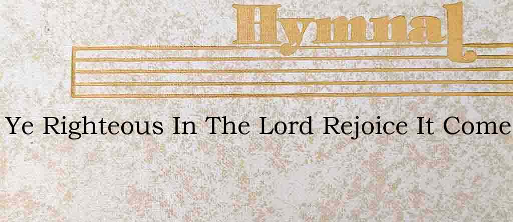 Ye Righteous In The Lord Rejoice It Come – Hymn Lyrics
