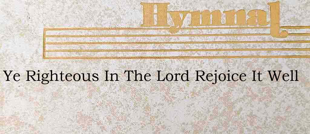 Ye Righteous In The Lord Rejoice It Well – Hymn Lyrics