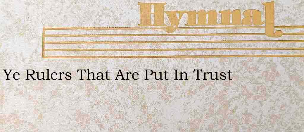 Ye Rulers That Are Put In Trust – Hymn Lyrics