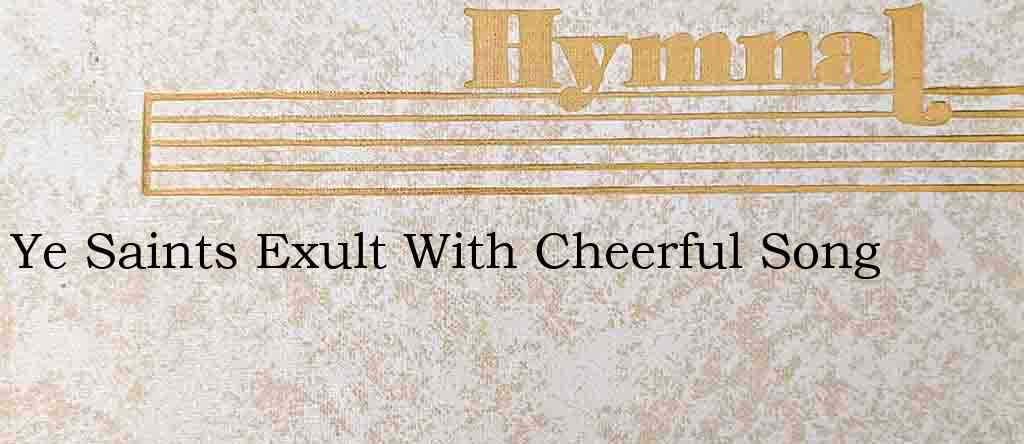 Ye Saints Exult With Cheerful Song – Hymn Lyrics