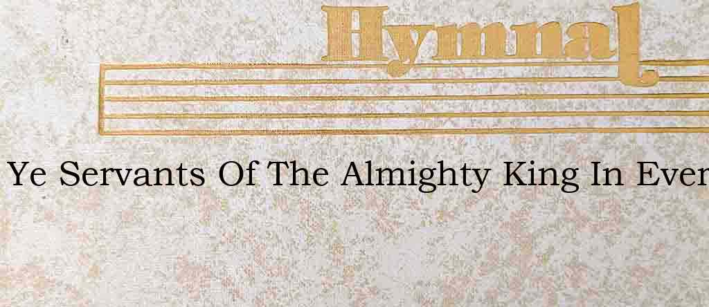 Ye Servants Of The Almighty King In Ever – Hymn Lyrics