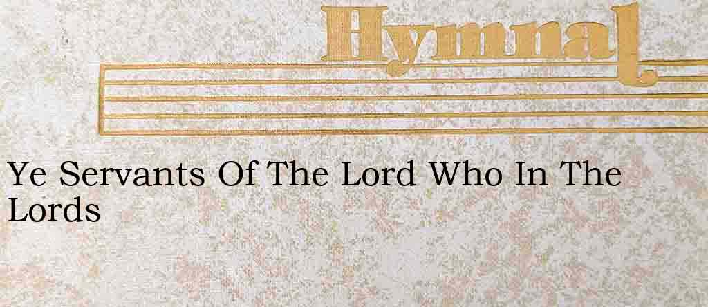 Ye Servants Of The Lord Who In The Lords – Hymn Lyrics