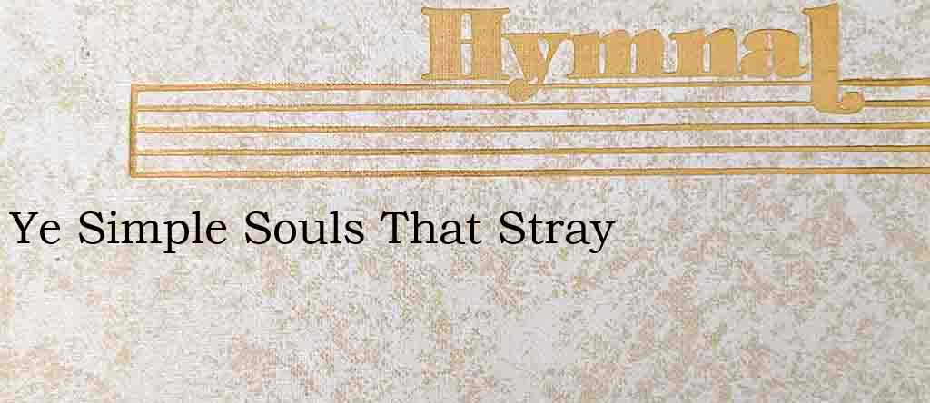 Ye Simple Souls That Stray – Hymn Lyrics