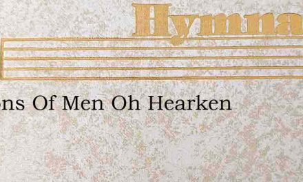 Ye Sons Of Men Oh Hearken – Hymn Lyrics