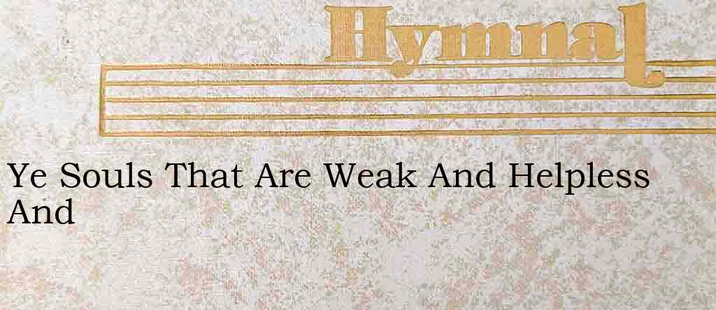 Ye Souls That Are Weak And Helpless And – Hymn Lyrics