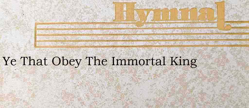 Ye That Obey The Immortal King – Hymn Lyrics
