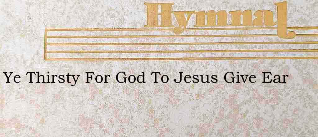 Ye Thirsty For God To Jesus Give Ear – Hymn Lyrics