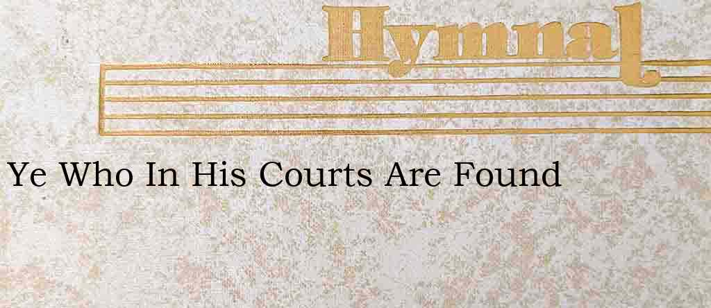 Ye Who In His Courts Are Found – Hymn Lyrics