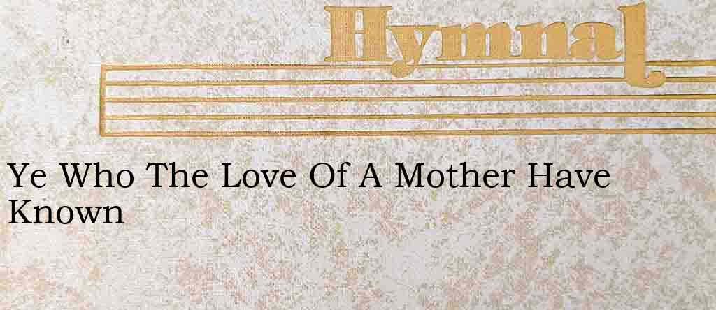 Ye Who The Love Of A Mother Have Known – Hymn Lyrics