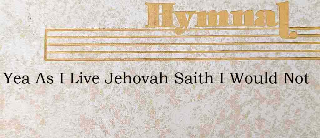 Yea As I Live Jehovah Saith I Would Not – Hymn Lyrics