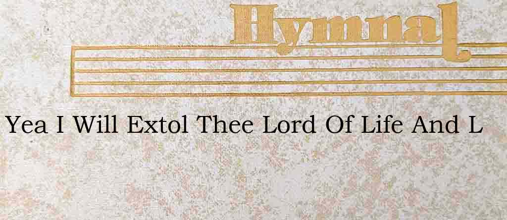 Yea I Will Extol Thee Lord Of Life And L – Hymn Lyrics