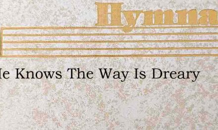 Yes He Knows The Way Is Dreary – Hymn Lyrics