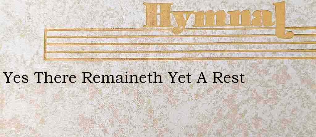 Yes There Remaineth Yet A Rest – Hymn Lyrics