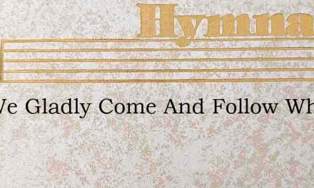 Yes We Gladly Come And Follow Where – Hymn Lyrics