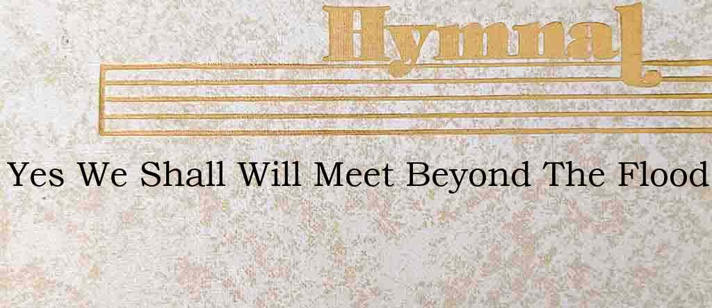 Yes We Shall Will Meet Beyond The Flood – Hymn Lyrics