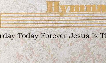 Yesterday Today Forever Jesus Is The – Hymn Lyrics